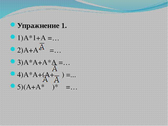 Упражнение 1. 1)А*1+А =… 2)А+А* =… 3)А*А+А*А =… 4)А*А+(А+ ) =... 5)(А+А* )* =…