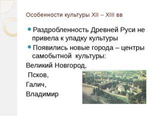 Особенности культуры XII – XIII вв Раздробленность Древней Руси не привела к