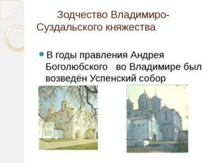 Зодчество Владимиро-Суздальского княжества В годы правления Андрея Боголюбск