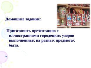 Домашнее задание:  Приготовить презентацию с иллюстрациями городецких узор