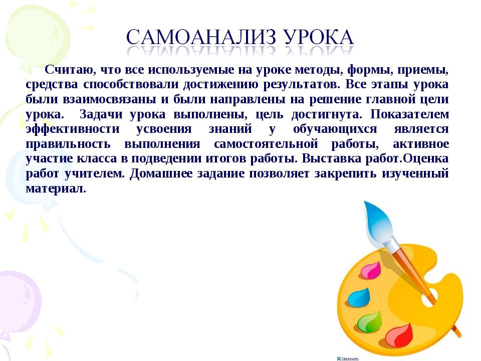 * Считаю, что все используемые на уроке методы, формы, приемы, средства спосо...