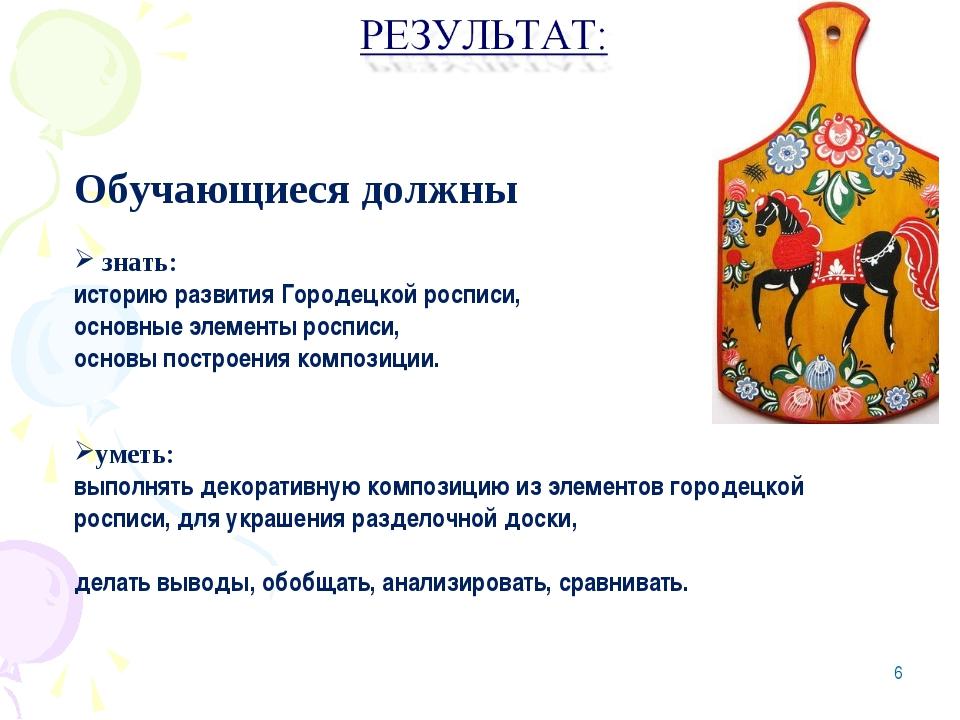 Обучающиеся должны знать: историю развития Городецкой росписи, основные элеме...