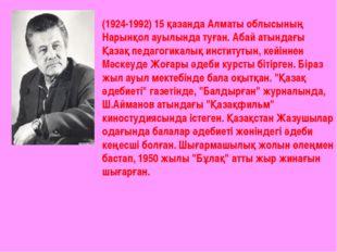 (1924-1992) 15 қазанда Алматы облысының Нарынқол ауылында туған. Абай атындағ