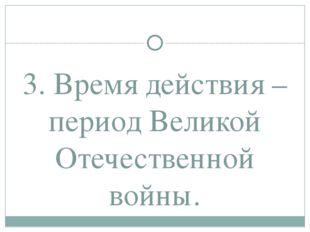 3. Время действия – период Великой Отечественной войны.