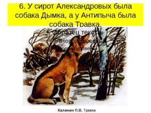 6. У сирот Александровых была собака Дымка, а у Антипыча была собака Травка.