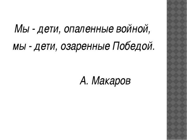 Мы - дети, опаленные войной, мы - дети, озаренные Победой. А. Макаров