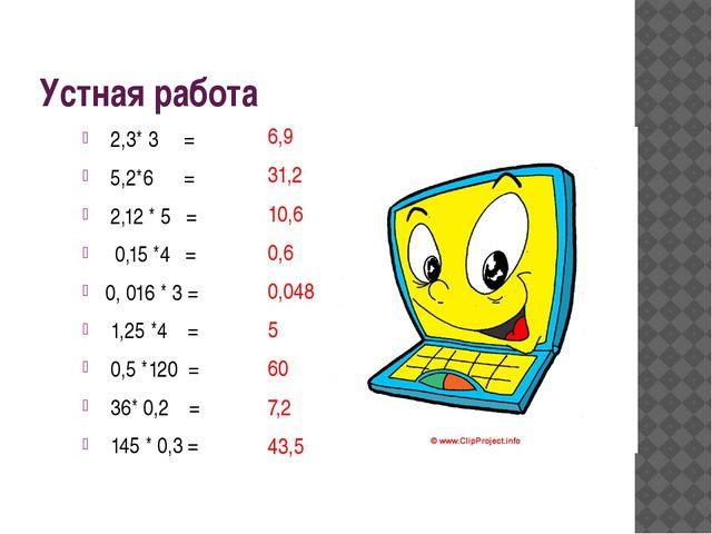 Устная работа 2,3* 3 = 5,2*6 = 2,12 * 5 = 0,15 *4 = 0, 016 * 3 = 1,25 *4 = 0,...