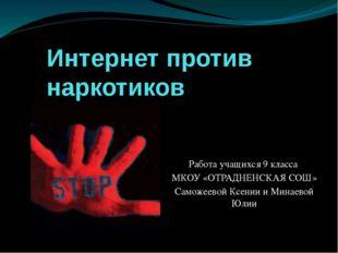 Интернет против наркотиков Работа учащихся 9 класса МКОУ «ОТРАДНЕНСКАЯ СОШ» С