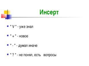 """Инсерт """" V """" - уже знал """" + """" - новое """" - """" - думал иначе """" ? """" - не понял, е"""