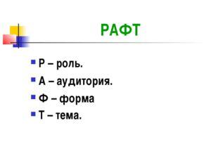 РАФТ Р – роль. А – аудитория. Ф – форма Т – тема.