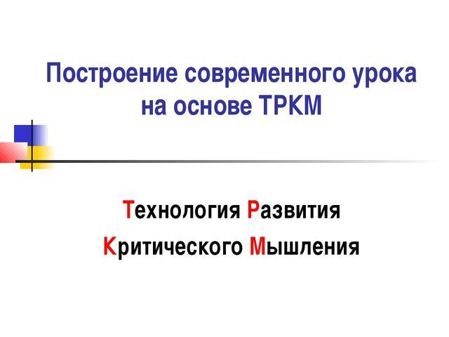 Построение современного урока на основе ТРКМ Технология Развития Критического...