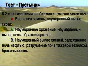 Тест «Пустыни» 8.Экологическими проблемами пустыни являются: A. Распашка зем