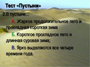 Тест «Пустыни» 2.В пустыне... A. Жаркое продолжительное лето и прохладная к