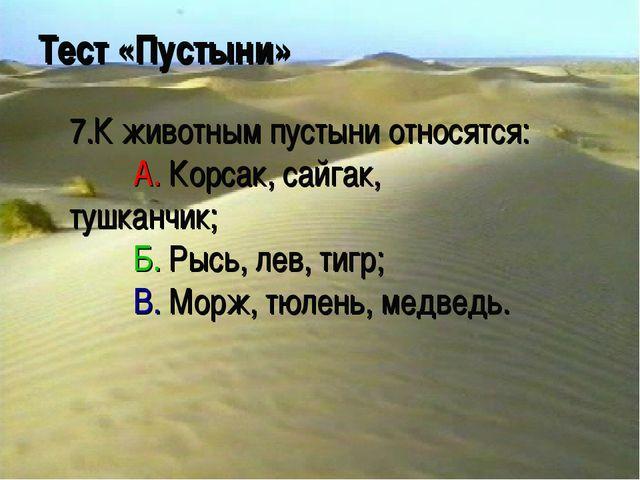 Тест «Пустыни» 7.К животным пустыни относятся: A. Корсак, сайгак, тушканчи...