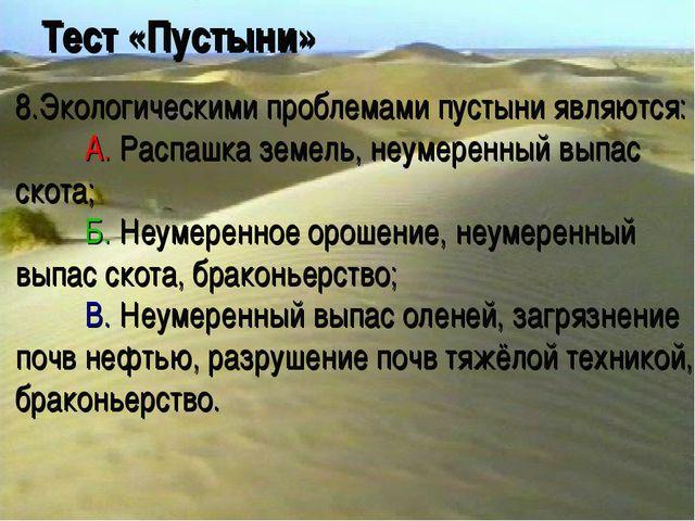 Тест «Пустыни» 8.Экологическими проблемами пустыни являются: A. Распашка зем...