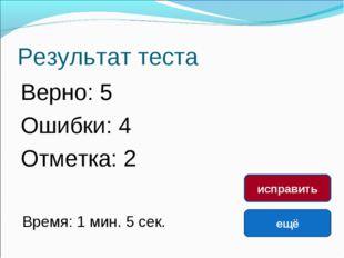 Результат теста Верно: 5 Ошибки: 4 Отметка: 2 Время: 1 мин. 5 сек. ещё исправ
