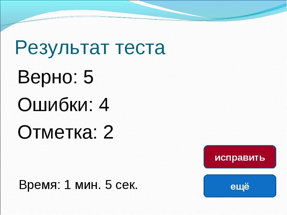 Результат теста Верно: 5 Ошибки: 4 Отметка: 2 Время: 1 мин. 5 сек. ещё исправ...