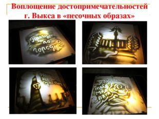 Воплощение достопримечательностей г. Выкса в «песочных образах»