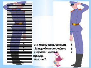На посту своем стоит, За порядком он следит. Строгий смелый офицер. Кто он?
