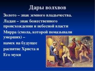 Дары волхвов Золото – знак земного владычества. Ладан – знак божественного пр