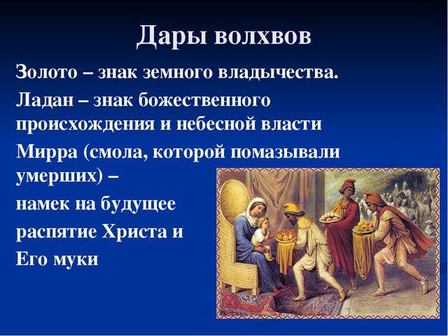 Дары волхвов Золото – знак земного владычества. Ладан – знак божественного пр...