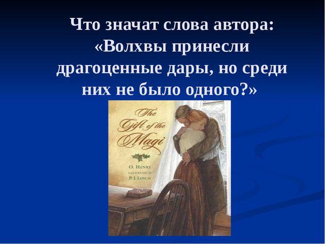 Что значат слова автора: «Волхвы принесли драгоценные дары, но среди них не б...