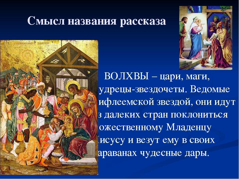 Смысл названия рассказа ВОЛХВЫ – цари, маги, мудрецы-звездочеты. Ведомые Виф...