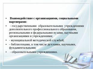 Взаимодействие с организациями, социальными партнерами: - государственными о