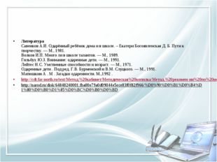 Литература Савенков А.И. Одарённый ребёнок дома и в школе. – Екатери Богоявл