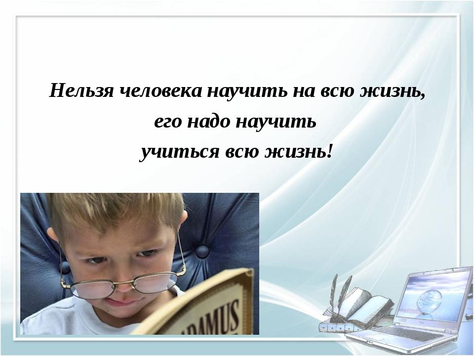 Нельзя человека научить на всю жизнь, его надо научить учиться всю жизнь!