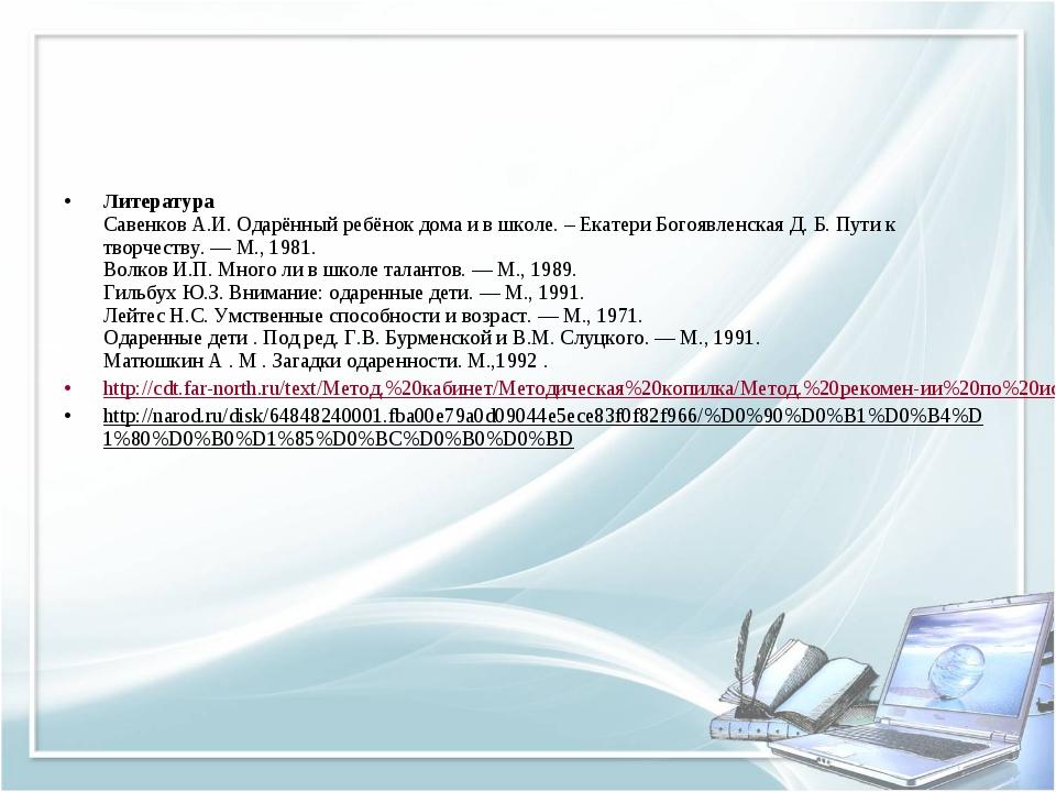Литература Савенков А.И. Одарённый ребёнок дома и в школе. – Екатери Богоявл...