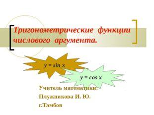 Тригонометрические функции числового аргумента. y = sin x y = cos x Учитель м