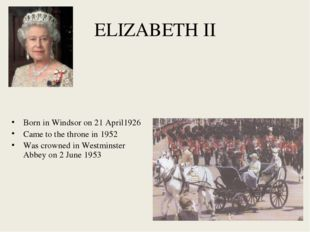 ELIZABETH II Born in Windsor on 21 April1926 Came to the throne in 1952 Was c