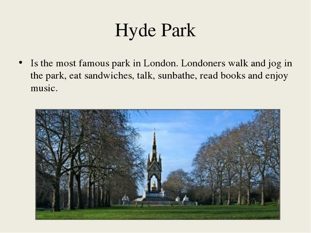 Hyde Park Is the most famous park in London. Londoners walk and jog in the pa...