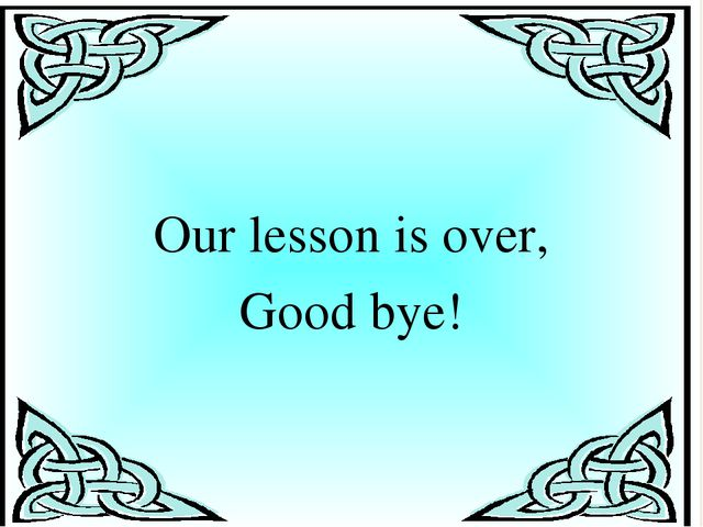 Our lesson is over, Good bye!