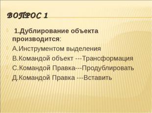 ВОПРОС 1 1.Дублирование объекта производится: А.Инструментом выделения В.Кома