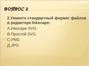ВОПРОС 2 2.Укажите стандартный формат файлов в редакторе Inkscape: А.Inkscape