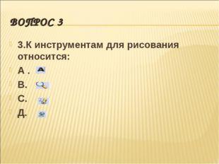 ВОПРОС 3 3.К инструментам для рисования относится: А . В. С. Д.