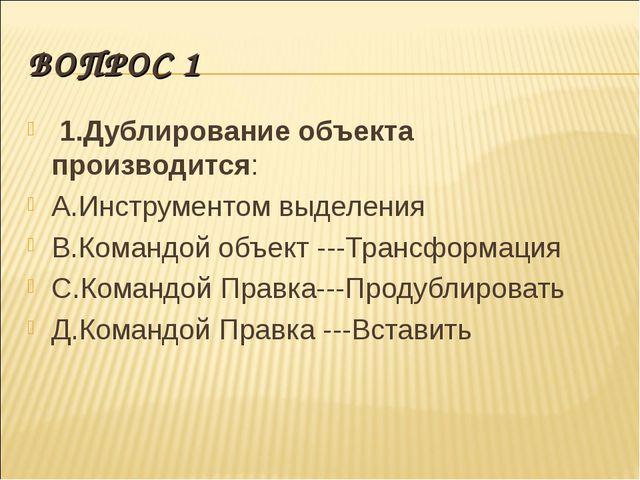 ВОПРОС 1 1.Дублирование объекта производится: А.Инструментом выделения В.Кома...