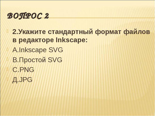 ВОПРОС 2 2.Укажите стандартный формат файлов в редакторе Inkscape: А.Inkscape...