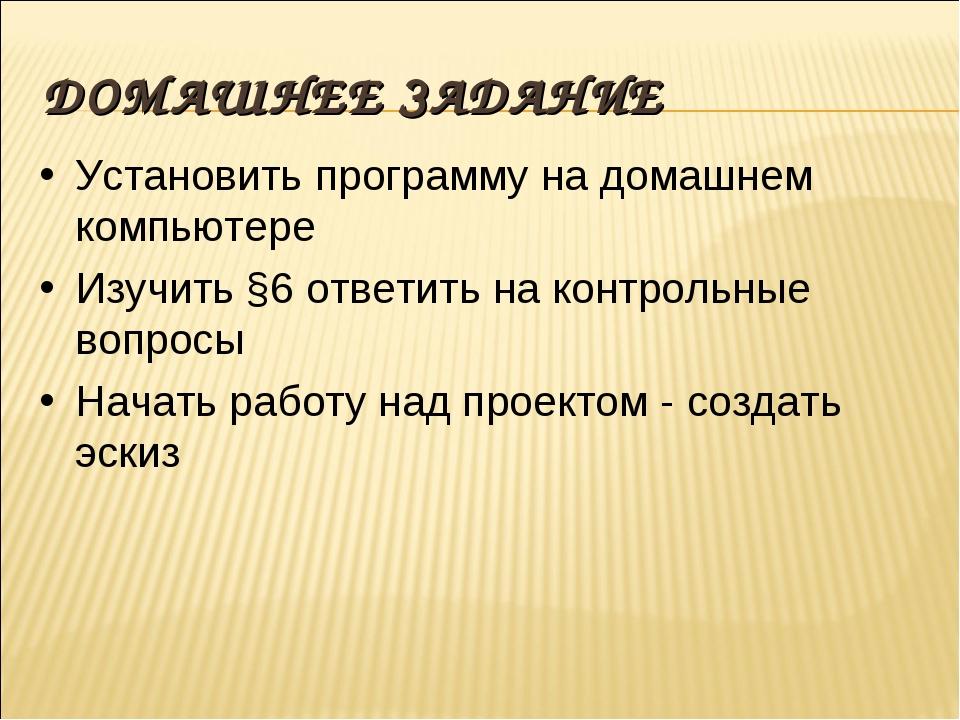 ДОМАШНЕЕ ЗАДАНИЕ Установить программу на домашнем компьютере Изучить §6 ответ...