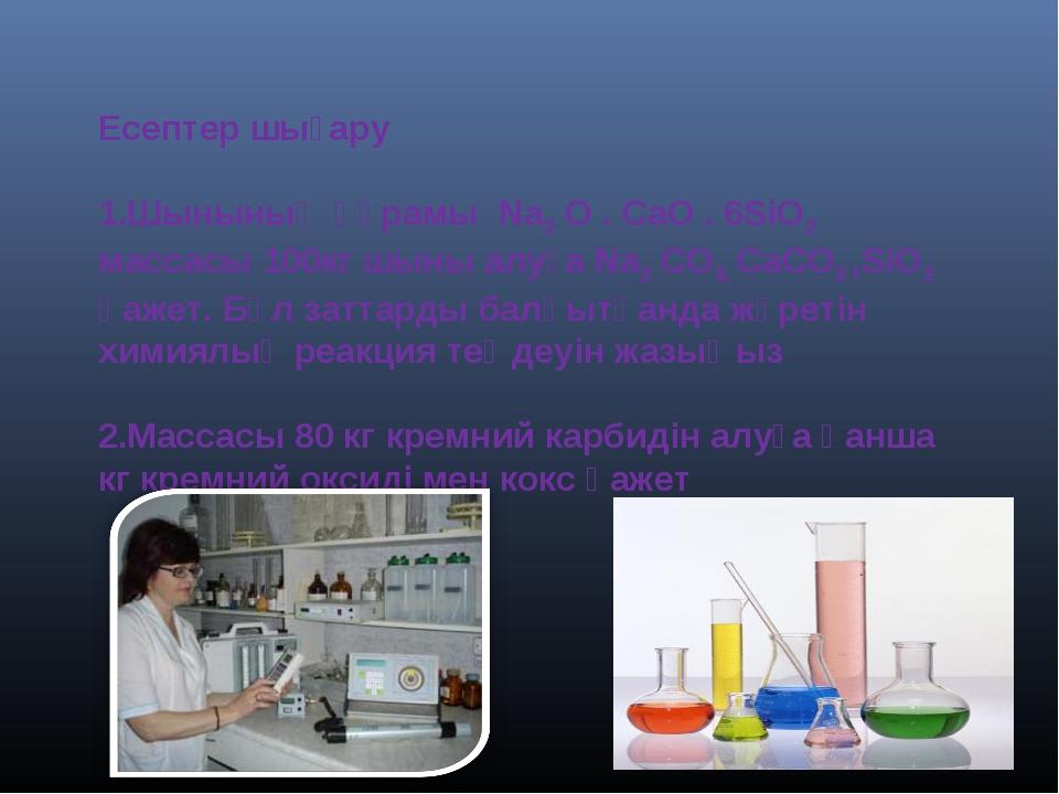 Есептер шығару Шынының құрамы Na2 O . CaO . 6SiO2 массасы 100кг шыны алуға Na...