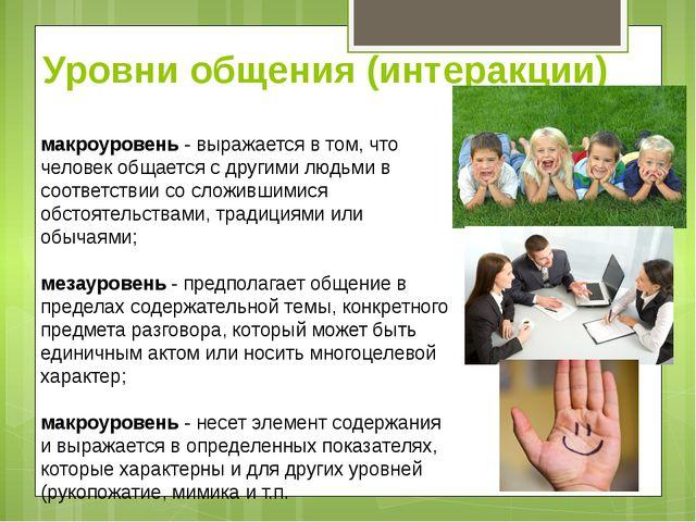 Уровни общения (интеракции) макроуровень - выражается в том, что человек обща...
