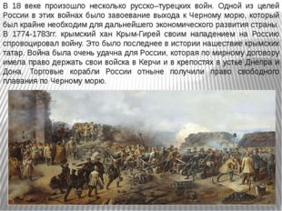 В 18 веке произошло несколько русско–турецких войн. Одной из целей России в э