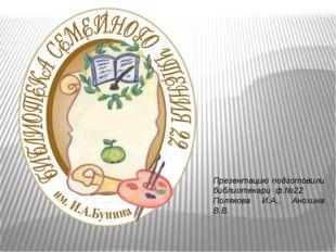 Презентацию подготовили библиотекари ф.№22 Полякова И.А., Анохина В.В.