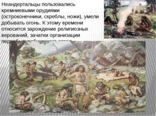 Неандертальцы пользовались кремниевыми орудиями (остроконечники, скреблы, нож
