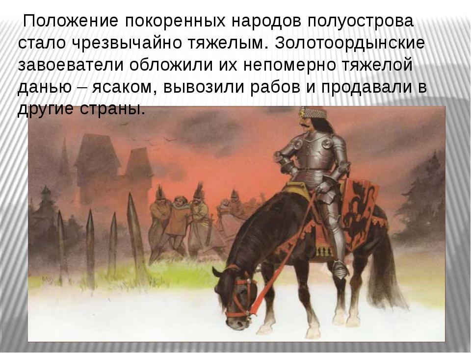 Положение покоренных народов полуострова стало чрезвычайно тяжелым. Золотоор...