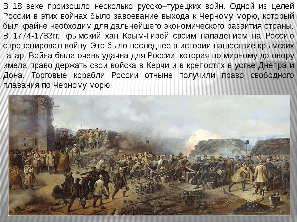 В 18 веке произошло несколько русско–турецких войн. Одной из целей России в э...