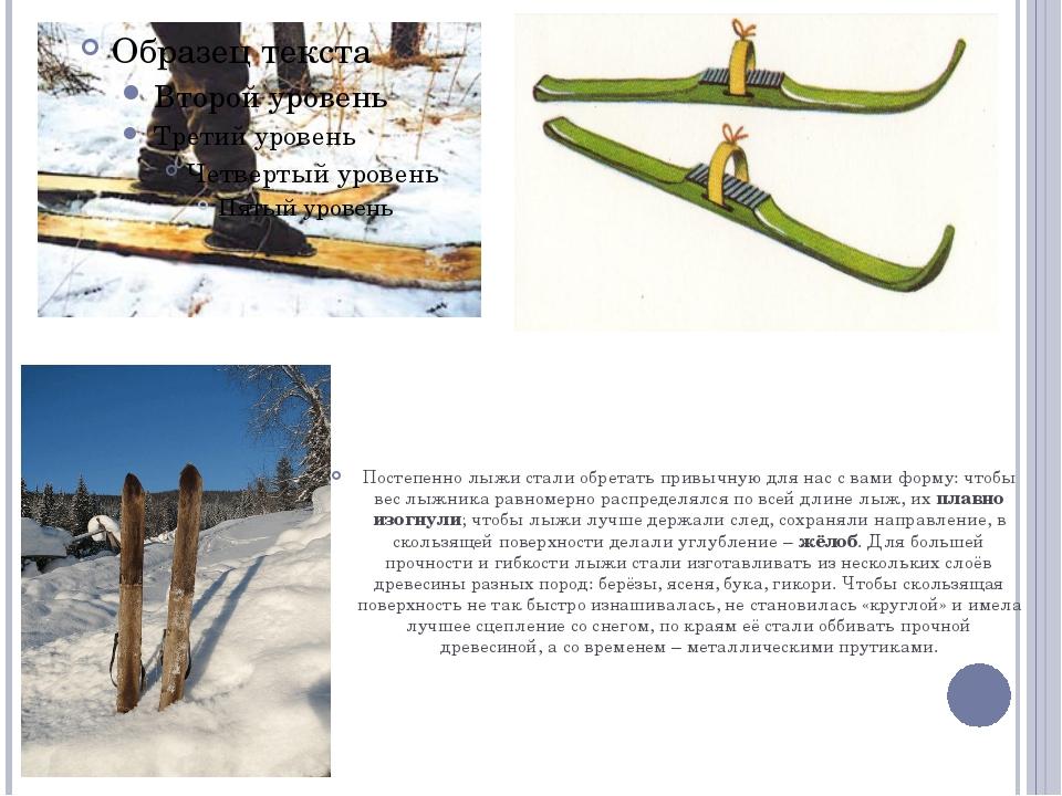 Постепенно лыжи стали обретать привычную для нас с вами форму: чтобы вес лыж...