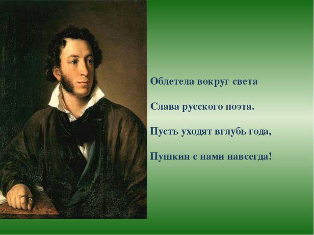 Облетела вокруг света Слава русского поэта. Пусть уходят вглубь года, Пушкин...